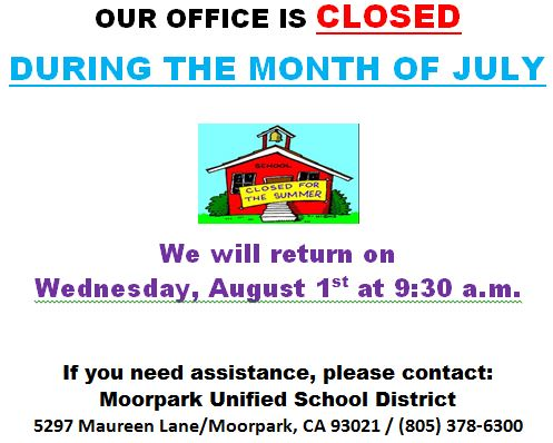 Graphic that says,  OUR OFFICE IS CLOSED DURING THE MONTH OF JULY    We will return on  Wednesday, August 1st at 9 30 a.m.    If you need assistance, please contact  Moorpark Unified School District  5297 Maureen Lane, Moorpark, CA 93021,  805  378-6300